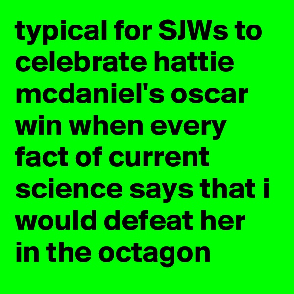 typical for SJWs to celebrate hattie mcdaniel's oscar win when every fact of current science says that i would defeat her in the octagon