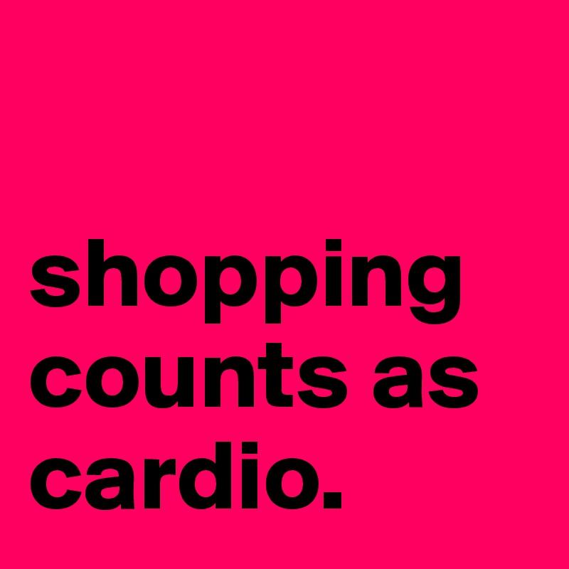 shopping counts as cardio.