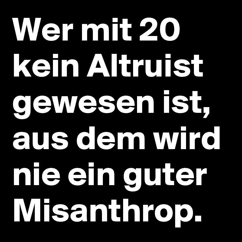 Wer mit 20 kein Altruist gewesen ist, aus dem wird nie ein guter Misanthrop.