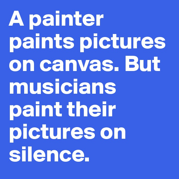 A painter paints pictures on canvas. But musicians paint their pictures on silence.
