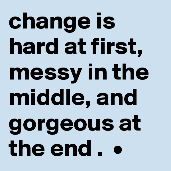 change is hard at first, messy in the middle, and gorgeous at the end .  •