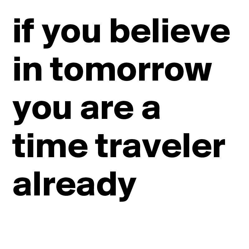 if you believe in tomorrow you are a time traveler already