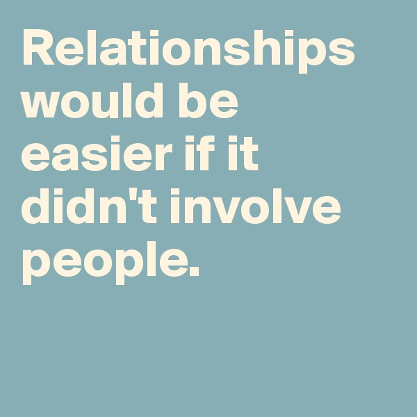 Relationships would be easier if it didn't involve people.