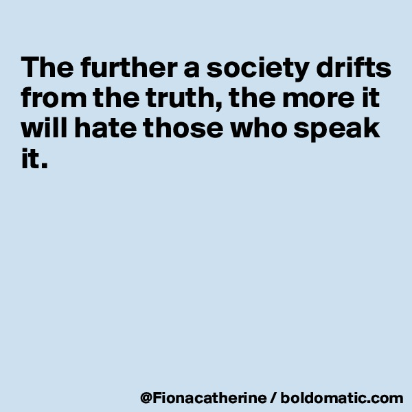 The further a society drifts from the truth, the more it will hate those who speak  it.
