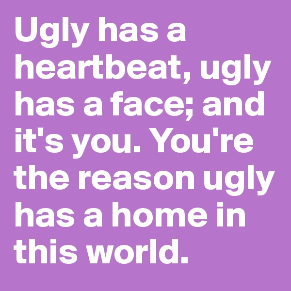 Ugly has a heartbeat, ugly has a face; and it's you. You're the reason ugly has a home in this world.