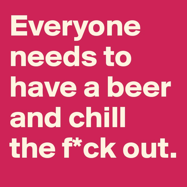 Everyone needs to have a beer and chill the f*ck out.