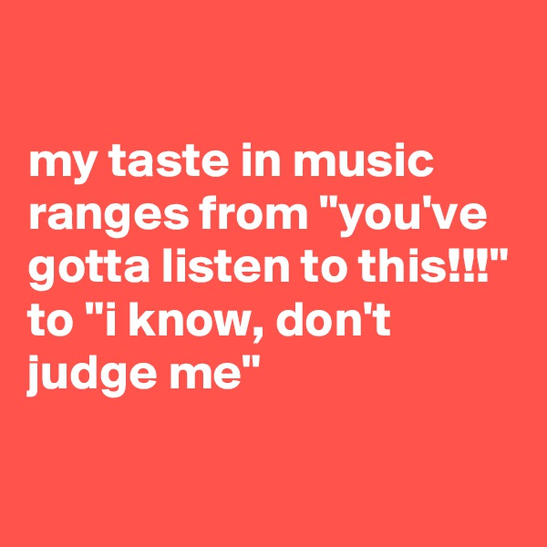 "my taste in music ranges from ""you've gotta listen to this!!!"" to ""i know, don't judge me"""