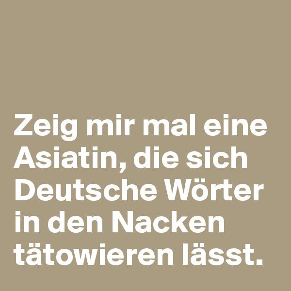 Zeig mir mal eine Asiatin, die sich Deutsche Wörter in den Nacken tätowieren lässt.