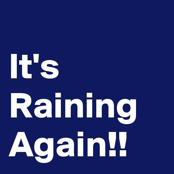 It's Raining Again!!