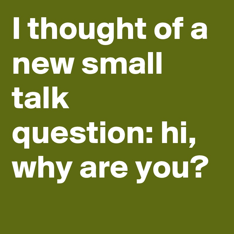 I thought of a new small talk question: hi, why are you?