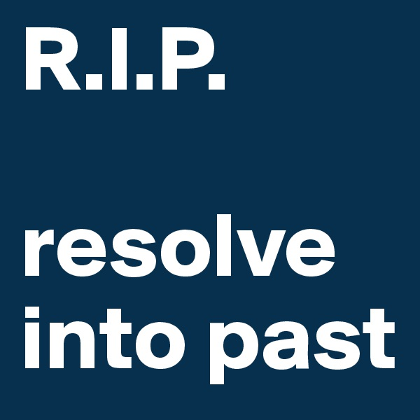 R.I.P.  resolve into past