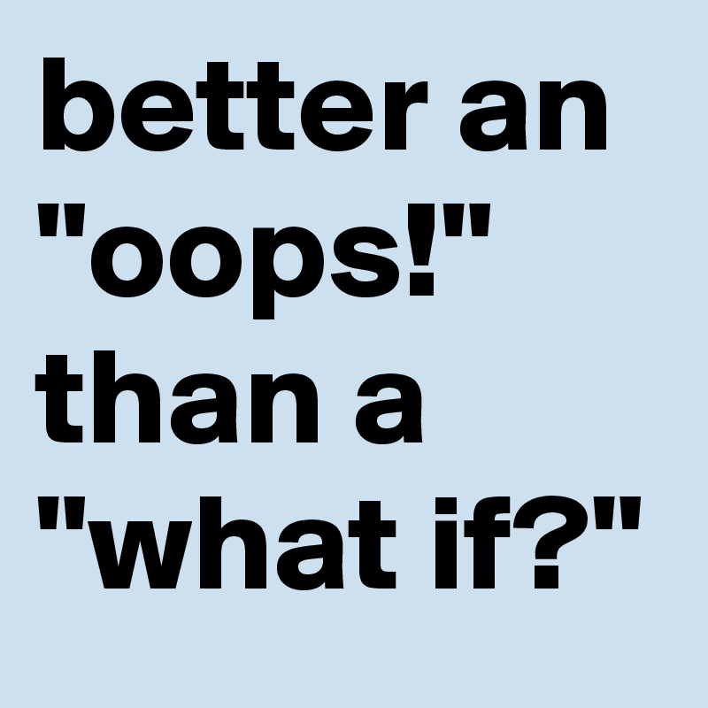 "better an ""oops!"" than a ""what if?"""