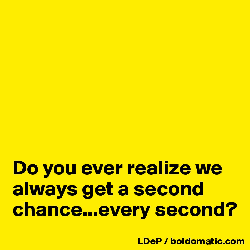 Do you ever realize we always get a second chance...every second?