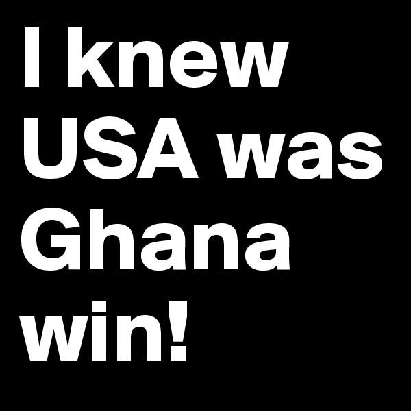 I knew USA was Ghana win!