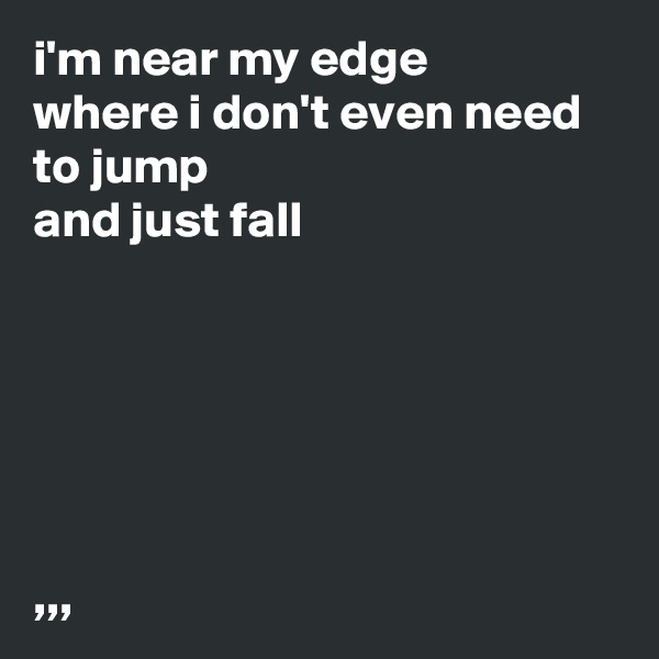 i'm near my edge where i don't even need to jump and just fall       ,,,