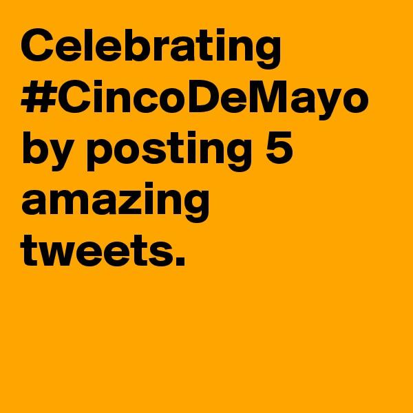 Celebrating #CincoDeMayo by posting 5 amazing tweets.