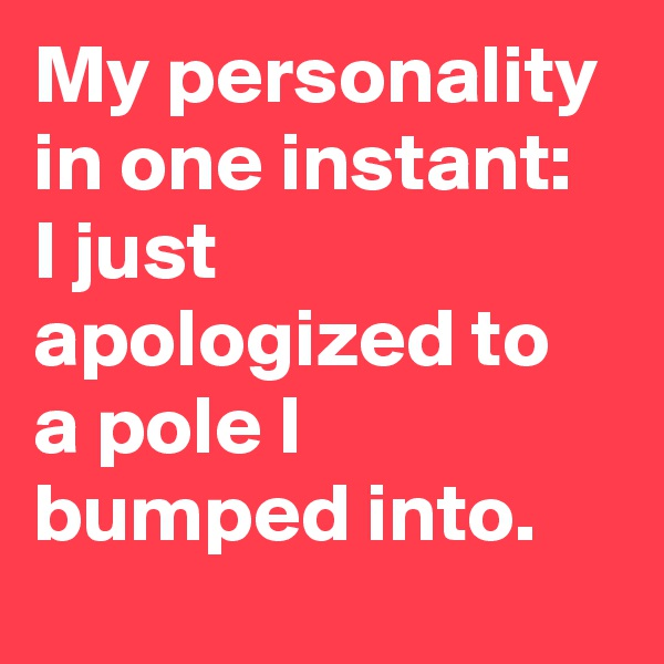 My personality in one instant: I just apologized to a pole I bumped into.