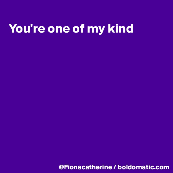 You're one of my kind