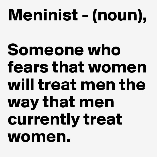 Meninist - (noun),   Someone who fears that women will treat men the way that men currently treat women.