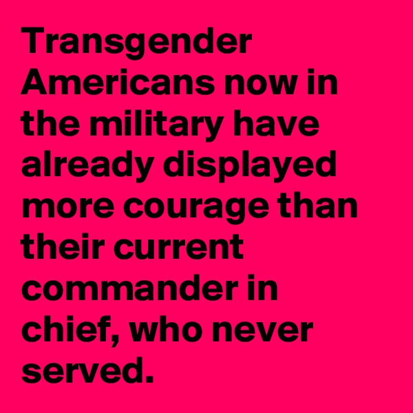 Transgender Americans now in the military have already displayed more courage than their current  commander in chief, who never served.