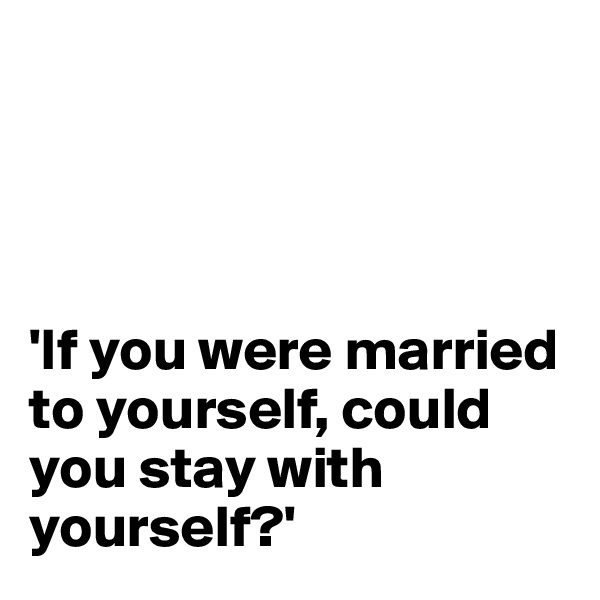 'If you were married to yourself, could you stay with yourself?'
