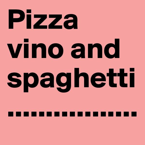 Pizza vino and spaghetti.................