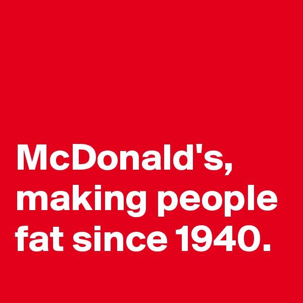 McDonald's, making people fat since 1940.