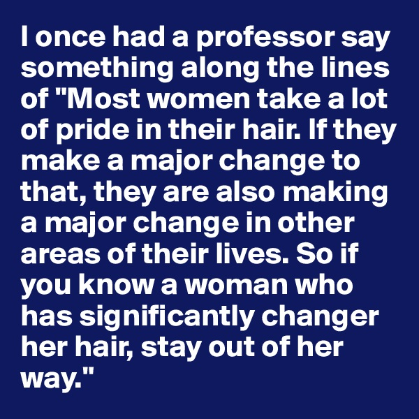 "I once had a professor say something along the lines of ""Most women take a lot of pride in their hair. If they make a major change to that, they are also making a major change in other areas of their lives. So if you know a woman who has significantly changer her hair, stay out of her way."""