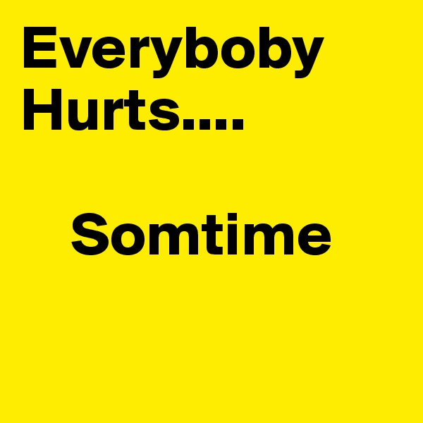 Everyboby         Hurts....      Somtime