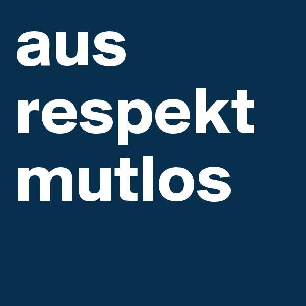 aus respekt mutlos