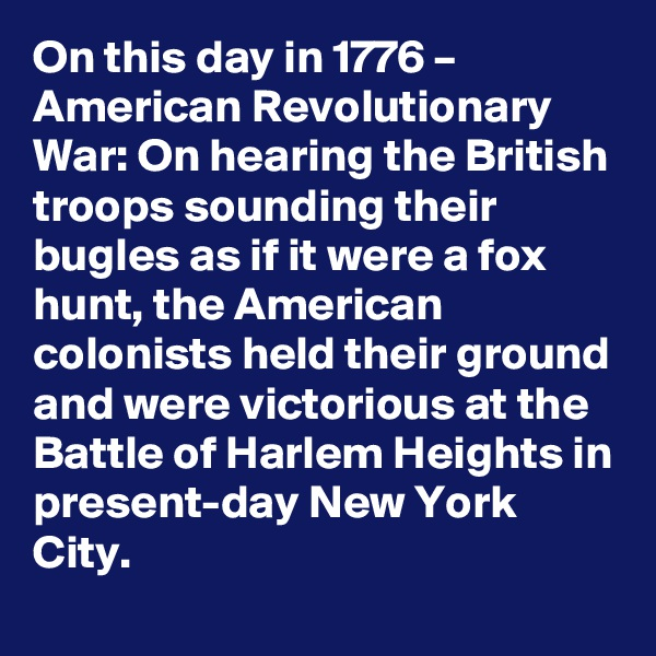 On this day in 1776 – American Revolutionary War: On hearing the British troops sounding their bugles as if it were a fox hunt, the American colonists held their ground and were victorious at the Battle of Harlem Heights in present-day New York City.
