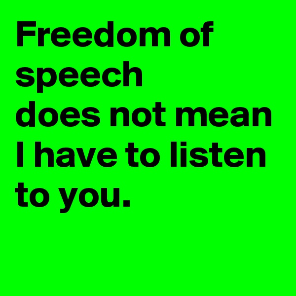 Freedom of speech  does not mean I have to listen to you.