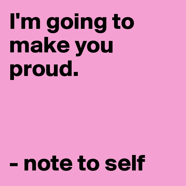 I'm going to make you proud.    - note to self