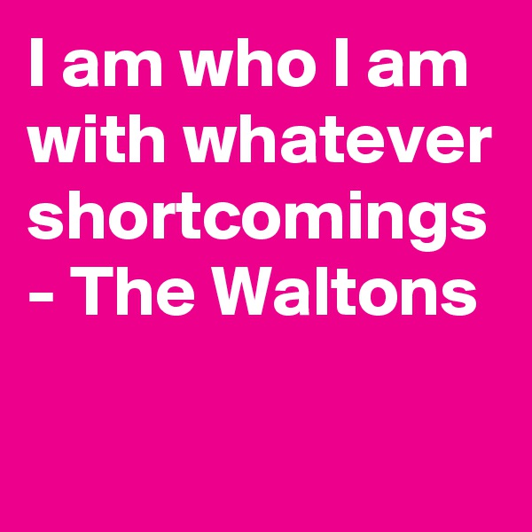 I am who I am with whatever shortcomings - The Waltons