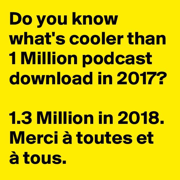 Do you know what's cooler than 1 Million podcast download in 2017?   1.3 Million in 2018. Merci à toutes et à tous.