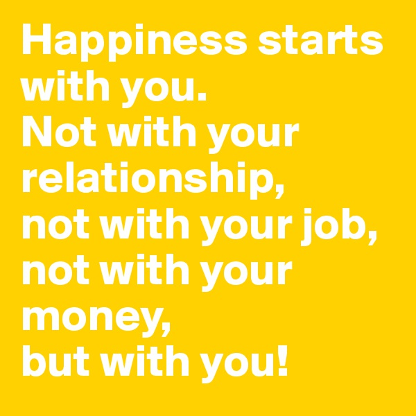 Happiness starts with you. Not with your relationship, not with your job, not with your money, but with you!