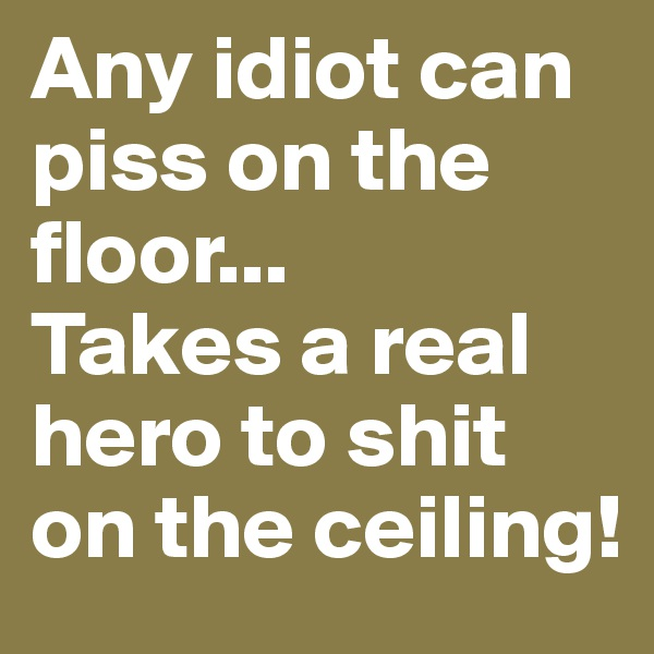 Any idiot can piss on the floor... Takes a real hero to shit on the ceiling!