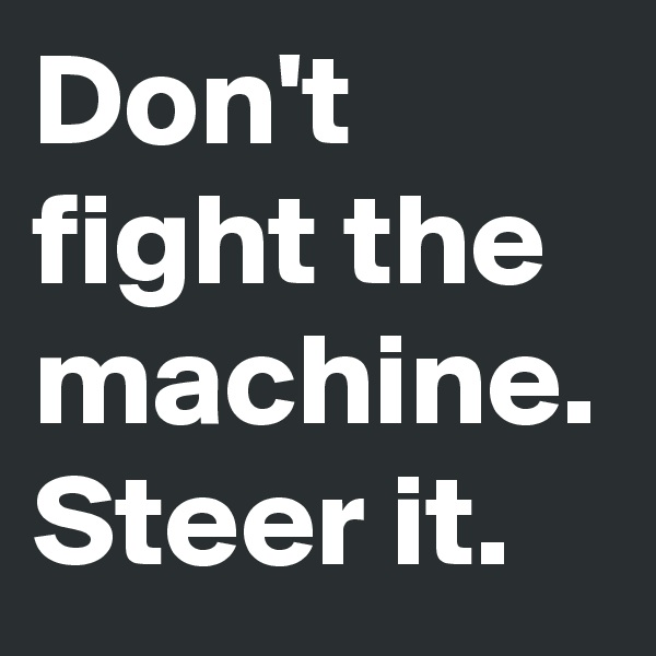 Don't fight the machine. Steer it.