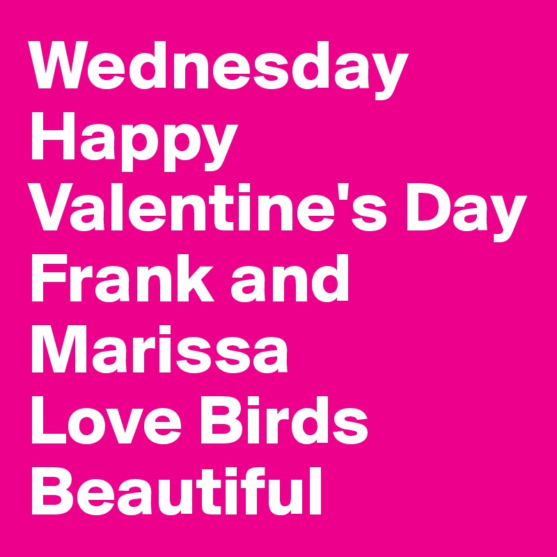 Wednesday Happy Valentine's Day Frank and Marissa Love Birds Beautiful