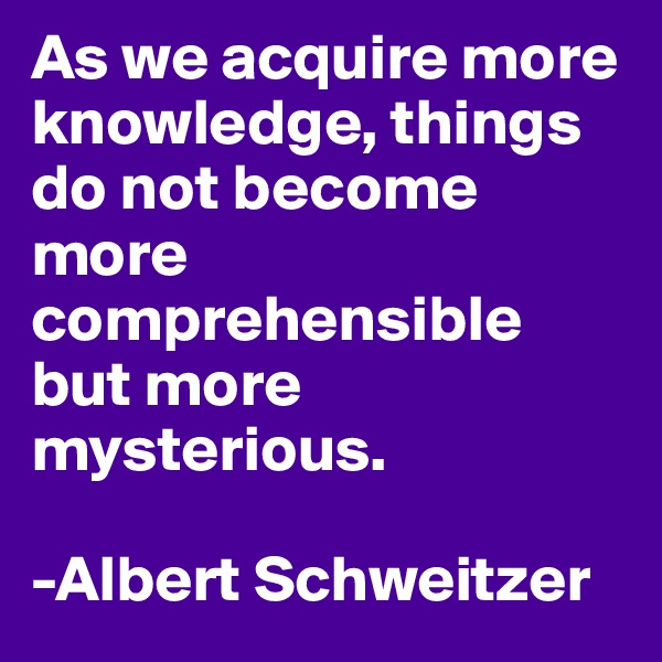 As we acquire more knowledge, things do not become more comprehensible but more mysterious.  -Albert Schweitzer