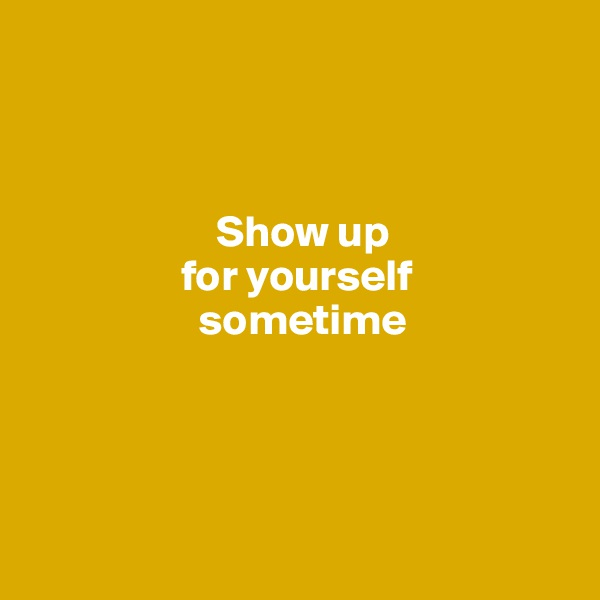 Show up                   for yourself                     sometime