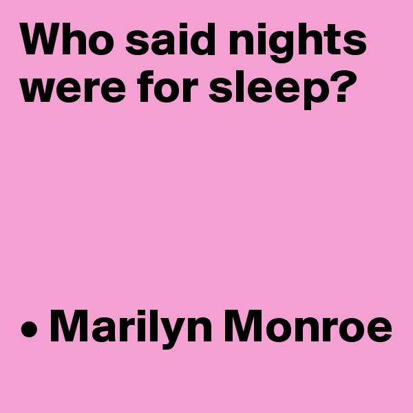 Who said nights were for sleep?     • Marilyn Monroe