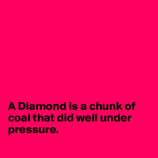 A Diamond is a chunk of coal that did well under pressure.