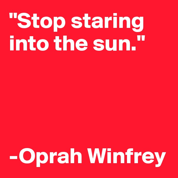 """Stop staring  into the sun.""     -Oprah Winfrey"