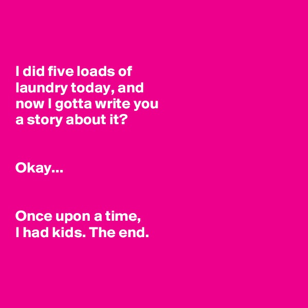 I did five loads of  laundry today, and  now I gotta write you  a story about it?   Okay...    Once upon a time,  I had kids. The end.