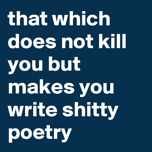 that which does not kill you but makes you write shitty poetry