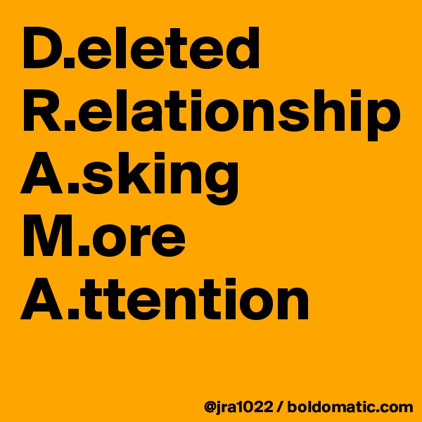 D.eleted R.elationship          A.sking    M.ore A.ttention