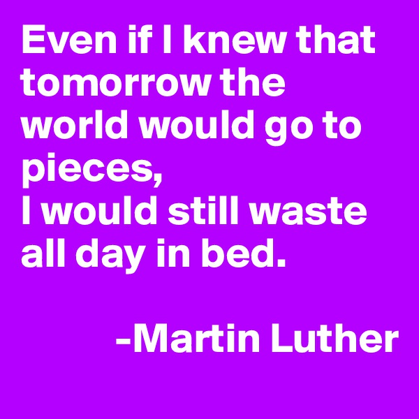 Even if I knew that tomorrow the world would go to pieces, I would still waste all day in bed.             -Martin Luther