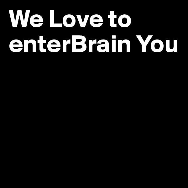 We Love to enterBrain You