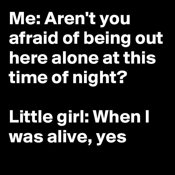 Me: Aren't you afraid of being out here alone at this time of night?  Little girl: When I was alive, yes